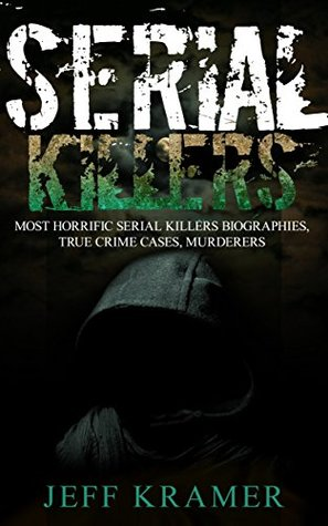 Serial Killers: Most Horrific Serial Killers Biographies, True Crime Cases, Murderers