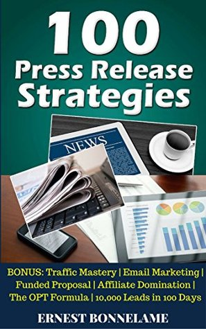 100 Press Release Strategies: BONUS: Traffic Mastery Email Marketing Funded Proposal Affiliate Domination The OPT Formula 10,000 Leads in 100 Days (100 'Internet Marketing Ideas' Series Book 6)
