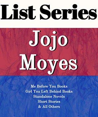 LIST SERIES: JOJO MOYES: SERIES READING ORDER: ME BEFORE YOU BOOKS, GIRL YOU LEFT BEHIND BOOKS, STANDALONE NOVELS, SHORT STORIES BY JOJO MOYES