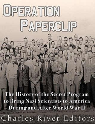 Operation Paperclip: The History of the Secret Program to Bring Nazi Scientists to America During and After World War II
