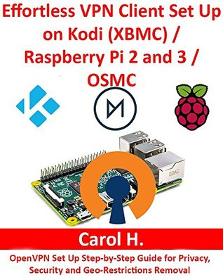 Effortless VPN Client Set Up on Kodi (XBMC)/Raspberry Pi 2 and 3/OSMC: OpenVPN Set Up Step-by-Step Guide for Privacy, Security and Geo-Restrictions Removal