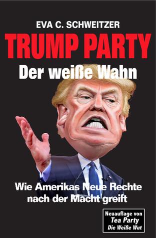 Trump Party Der weiße Wahn. Wie Amerikas Neue Rechte nach der Macht greift