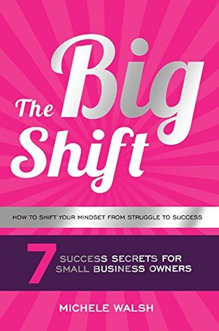The Big Shift: 7 Success Secrets For Small Business Owners: How to Shift Your Mindset From Struggle to Success