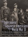 The Internment of Japanese Americans during World War II: The History of the Controversial Decision to Relocate Citizens Across the West Coast