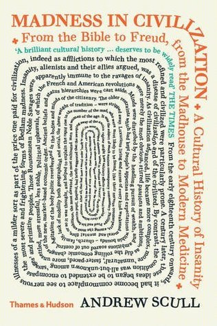 Madness in Civilization: A Cultural History of Insanity from the Bible to Freud, from the Madhouse to Modern Medicine