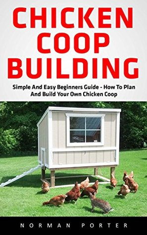 Chicken Coop Building: Simple And Easy Beginners Guide - How To Plan And Build Your Own Chicken Coop!