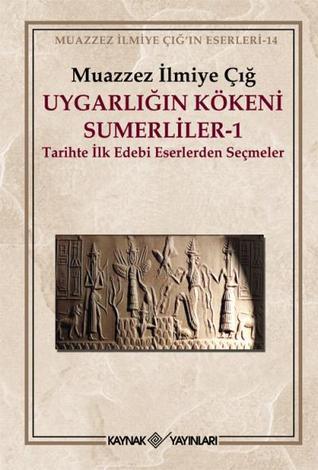 Uygarlığın Kökeni Sümerliler - 1: Tarihte İlk Edebi Eserlerden Seçmeler
