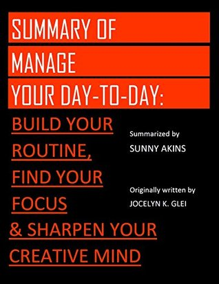 Summary: MANAGE YOUR DAY-TO-DAY - An Overview of Jocelyn K. Glei's Book | Develop Your Routine, Treasure Your Focus, and Improve Your Creative Mind