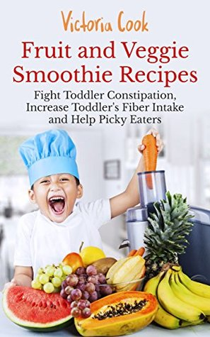 Fruit and Veggie Smoothie Recipes: Fight Toddler Constipation, Increase Toddler's Fiber Intake and Help Picky Eaters