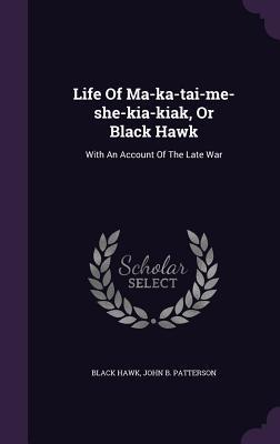 Life of Ma-Ka-Tai-Me-She-Kia-Kiak, or Black Hawk: With an Account of the Late War