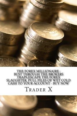 The Forex Millionaire: Bust Through the Brokers Traps, Escape the Forex Slaughter, Pull Piles of Wet Cold Cash to Your Account - Buy Now: Become the New Rich, Live Anywhere, Escape the 9-5
