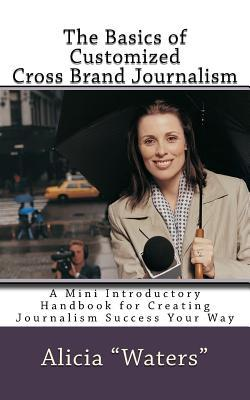 The Basics of Customized Cross Brand Journalism: A Mini Introductory Handbook for Creating Journalism Success Your Way