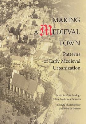 Making a Medieval Town: Patterns of Early Medieval Urbanization