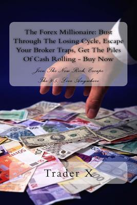 The Forex Millionaire: Bust Through the Losing Cycle, Escape Your Broker Traps, Get the Piles of Cash Rolling - Buy Now: Join the New Rich, Escape the 9-5, Live Anywhere