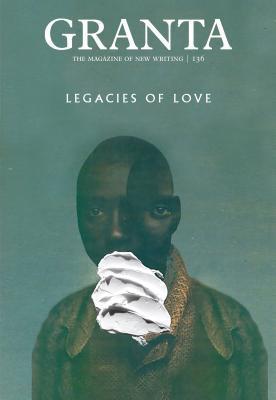 Granta 136: Legacies of Love