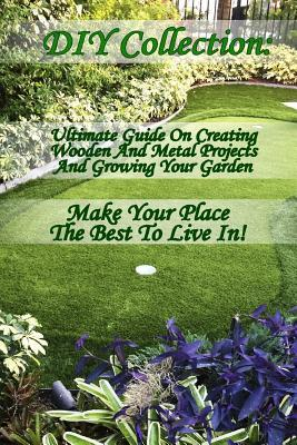 DIY Collection: Ultimate Guide on Creating Wooden and Metal Projects and Growing Your Garden. Make Your Place the Best to Live In!: