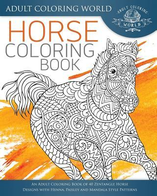 Horse Coloring Book: An Adult Coloring Book of 40 Zentangle Horse Designs with Henna, Paisley and Mandala Style Patterns