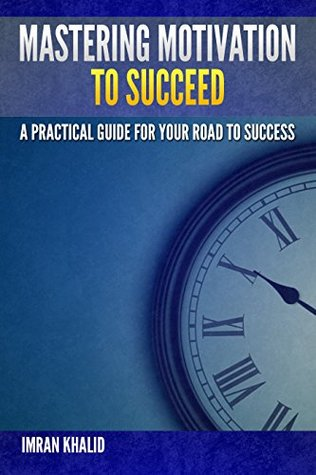 Motivational Books: Mastering Motivation To Succeed: A Practical Guide For Your Road To Success (motivational books, motivational, motivation and personality, motivation)