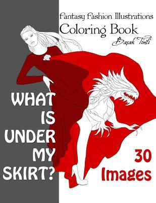 What Is Under My Skirt? Fantasy Fashion Illustrations Coloring Book