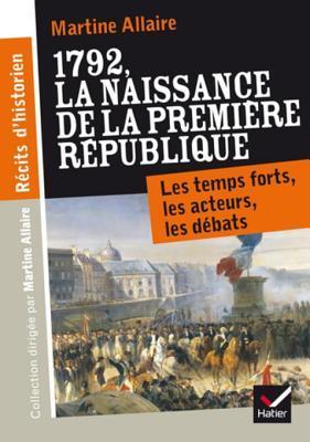 Recits D'Historien, 1792 La Naissance de La 1re Republique: Les Temps Forts, Les Acteurs, Les Debats