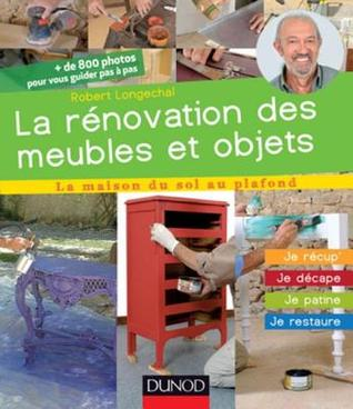 La Renovation Des Meubles Et Objets: Je Recup', Je Decape, Je Patine, Je Restaure