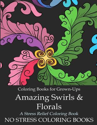Coloring Book for Grown-Ups: Amazing Swirls and Florals: A Stress Relief Adult Coloring Book - 25 Large, High Quality Coloring Sheets