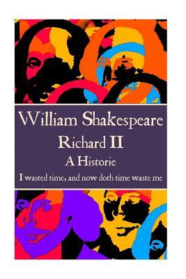 """William Shakespeare - Richard II: """"I Wasted Time, and Now Doth Time Waste Me."""""""