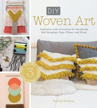 DIY Woven Art: Inspiration and Instruction for Handmade Wall Hangings, Rugs, Pillows and More! by Rachel Denbow