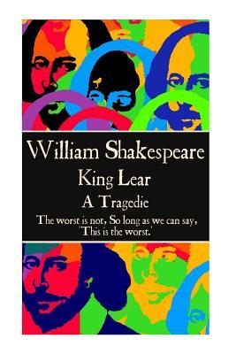 """William Shakespeare - King Lear: """"The Worst Is Not, So Long as We Can Say, 'This Is the Worst.' """""""
