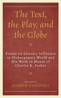 The Text, the Play, and the Globe: Essays on Literary Influence in Shakespeare's World and His Work in Honor of Charles R. Forker