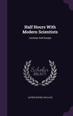 Half Hours with Modern Scientists: Lectures and Essays