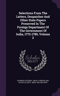 Selections from the Letters, Despatches and Other State Papers Preserved in the Foreign Department of the Government of India, 1772-1785, Volume 2