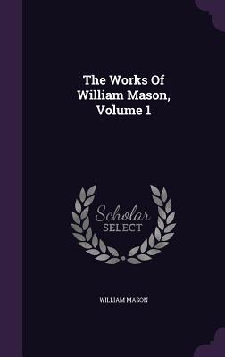 The Works of William Mason, Volume 1