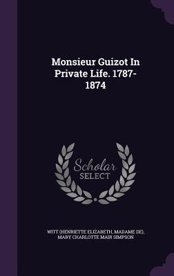 Monsieur Guizot in Private Life. 1787-1874
