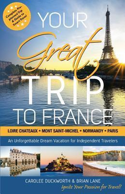 Your Great Trip to France: Loire Chateaux, Mont Saint-Michel, Normandy & Paris: Complete Pre-planned Trip & Guide to Smart Travel