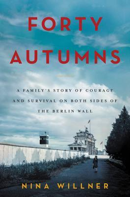 Forty Autumns: A Familys Story of Courage and Survival on Both Sides of the Berlin Wall