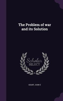 Ebook The Problem of War and Its Solution by John E. Grant DOC!