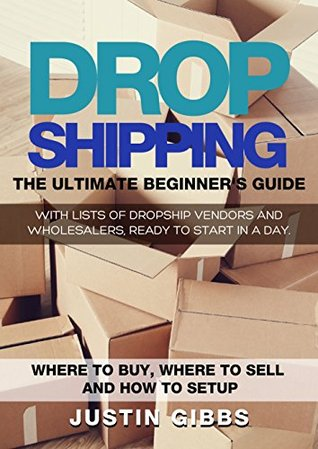 Dropshipping: The Ultimate Beginner's Guide, with Lists of Dropship Vendors and Wholesalers, Ready to Start in a Day.