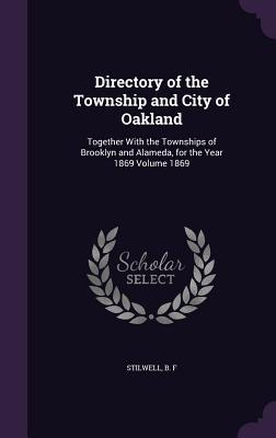 Directory of the Township and City of Oakland: Together with the Townships of Brooklyn and Alameda, for the Year 1869 Volume 1869