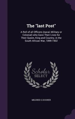 The Last Post: A Roll of All Officers (Naval, Military or Colonial) Who Gave Their Lives for Their Queen, King and Country, in the South African War, 1899-1902
