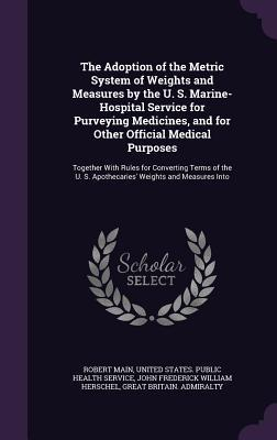 The Adoption of the Metric System of Weights and Measures by the U. S. Marine-Hospital Service for Purveying Medicines, and for Other Official Medical Purposes: Together with Rules for Converting Terms of the U. S. Apothecaries' Weights and Measures Into