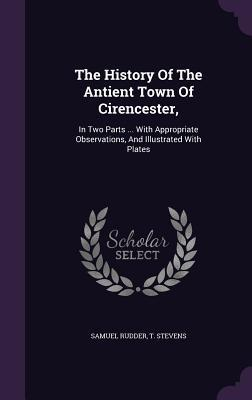 The History of the Antient Town of Cirencester,: In Two Parts ... with Appropriate Observations, and Illustrated with Plates