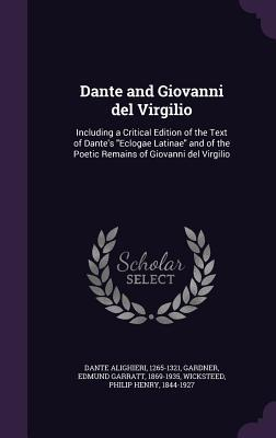Dante and Giovanni del Virgilio: Including a Critical Edition of the Text of Dante's Eclogae Latinae and of the Poetic Remains of Giovanni del Virgilio