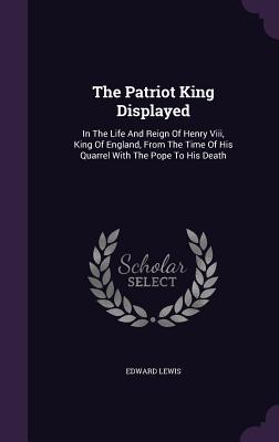 The Patriot King Displayed: In the Life and Reign of Henry VIII, King of England, from the Time of His Quarrel with the Pope to His Death