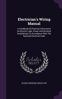 Electrician's Wiring Manual: A Handbook of Practical Information on Electric Light, Power and Wireless Installations, in Accordance with the National Electrical Code