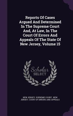 Reports of Cases Argued and Determined in the Supreme Court And, at Law, in the Court of Errors and Appeals of the State of New Jersey, Volume 15