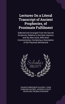 Lectures on a Literal Transcript of Ancient Prophecies, of Proximate Fulfilment: Selected and Arranged from the Sacred Scriptures, Relative to the New Heavens and the New Earth, with Brief Commentaries, Containing a Description of the Physical, Mechanical