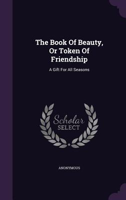 The Book of Beauty, or Token of Friendship: A Gift for All Seasons