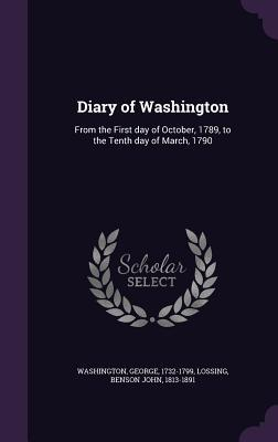 Diary of Washington: From the First Day of October, 1789, to the Tenth Day of March, 1790