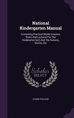 National Kindergarten Manual: Containing Practical Model Lessons, Rules and Lectures for the Kinderarten [Sic] and the Nursery, Stories, Etc